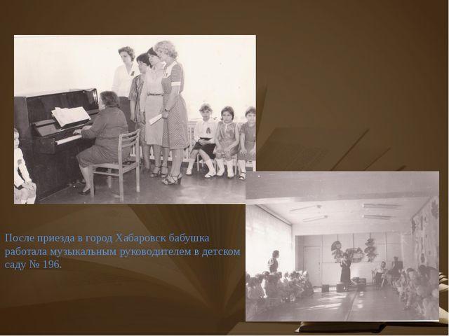 После приезда в город Хабаровск бабушка работала музыкальным руководителем в...