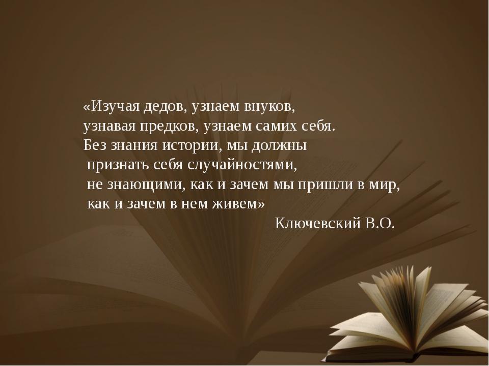 «Изучая дедов, узнаем внуков, узнавая предков, узнаем самих себя. Без знания...