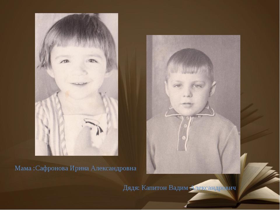 Дядя: Капитон Вадим Александрович Мама :Сафронова Ирина Александровна