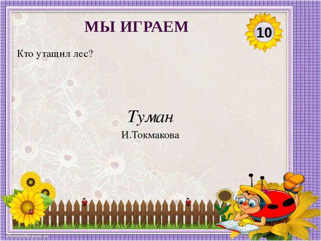 Туман И.Токмакова Кто утащил лес? 10 МЫ ИГРАЕМ