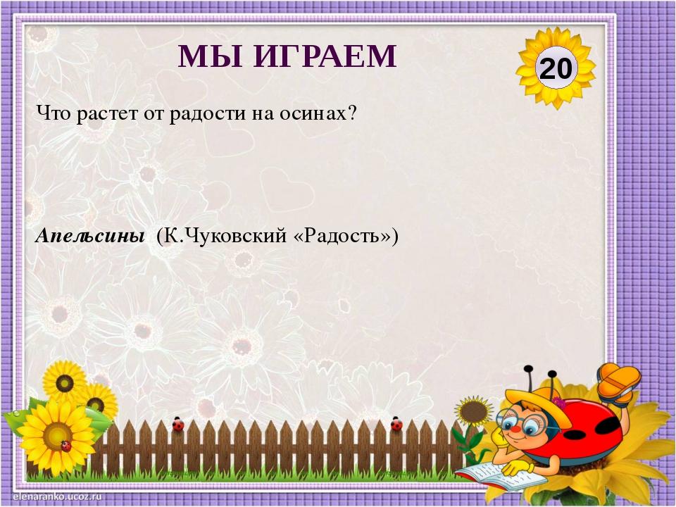Апельсины (К.Чуковский «Радость») Что растет от радости на осинах? 20 МЫ ИГРАЕМ