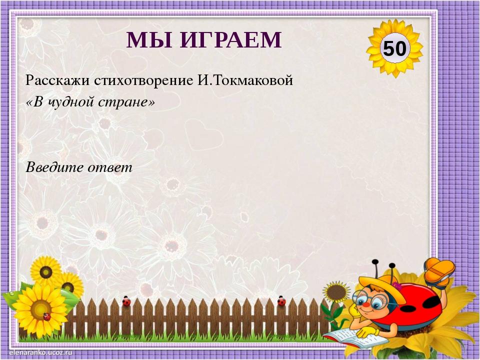 Введите ответ Расскажи стихотворение И.Токмаковой «В чудной стране» 50 МЫ ИГР...