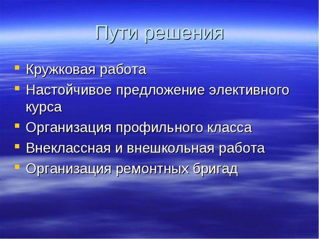 Пути решения Кружковая работа Настойчивое предложение элективного курса Орган...