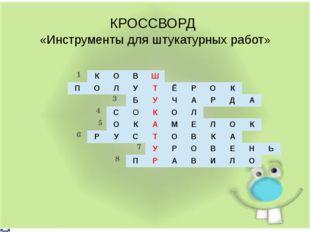 КРОССВОРД «Инструменты для штукатурных работ» 1 3 4 5 6 7 8 К О В Ш П О Л У Т