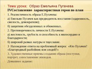 Тема урока: Образ Емельяна Пугачева IVСоставление характеристики героя по пла