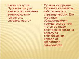 Какие поступки Пугачева рисуют нам его как человека великодушного, гуманного,