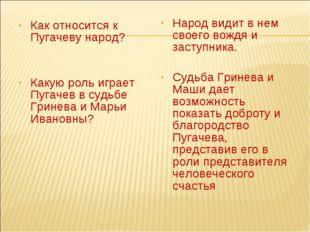 Как относится к Пугачеву народ? Какую роль играет Пугачев в судьбе Гринева и