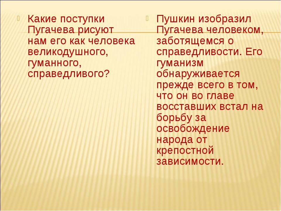 Какие поступки Пугачева рисуют нам его как человека великодушного, гуманного,...