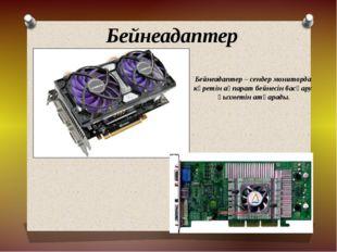 Бейнеадаптер Бейнеадаптер – сендер мониторда көретін ақпарат бейнесін басқару