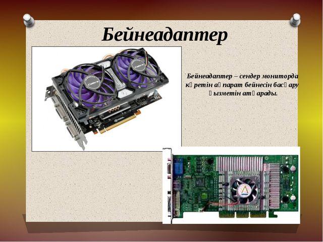 Бейнеадаптер Бейнеадаптер – сендер мониторда көретін ақпарат бейнесін басқару...