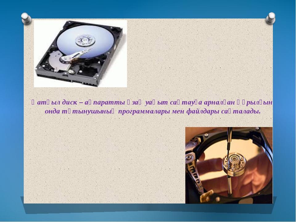 Қатқыл диск – ақпаратты ұзақ уақыт сақтауға арналған құрылғын онда тұтынушыны...