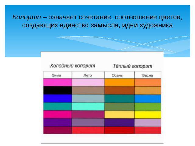 Колорит –означает сочетание, соотношение цветов, создающих единство замысла,...