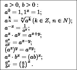 \[ \fbox{\begin{array}{l} a>0,\, b>0: \\ a^0 = 1, 1^x = 1; \\ a^{\frac{k}{n}}=\sqrt[n]{a^k} \, (k\in Z,\, n\in N);\\ a^{-x} = \frac{1}{a^x}; \\ a^x\cdot a^y = a^{x+y}; \\ \frac{a^x}{a^y}=a^{x-y}; \\ (a^x)^y = a^{xy}; \\ a^x\cdot b^x = (ab)^x; \\ \frac{a^x}{b^x}=\left(\frac{a}{b}\right)^x.\\ \end{array}} \]