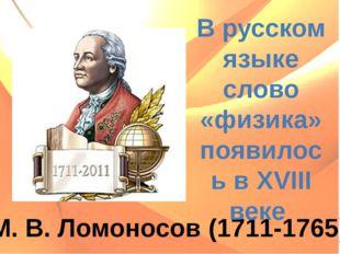 М. В. Ломоносов (1711-1765) В русском языке слово «физика» появилось в XVIII