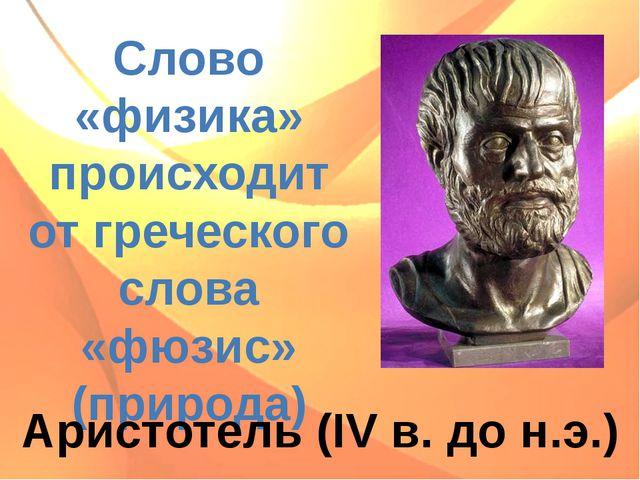 Слово «физика» происходит от греческого слова «фюзис» (природа) Аристотель (I...