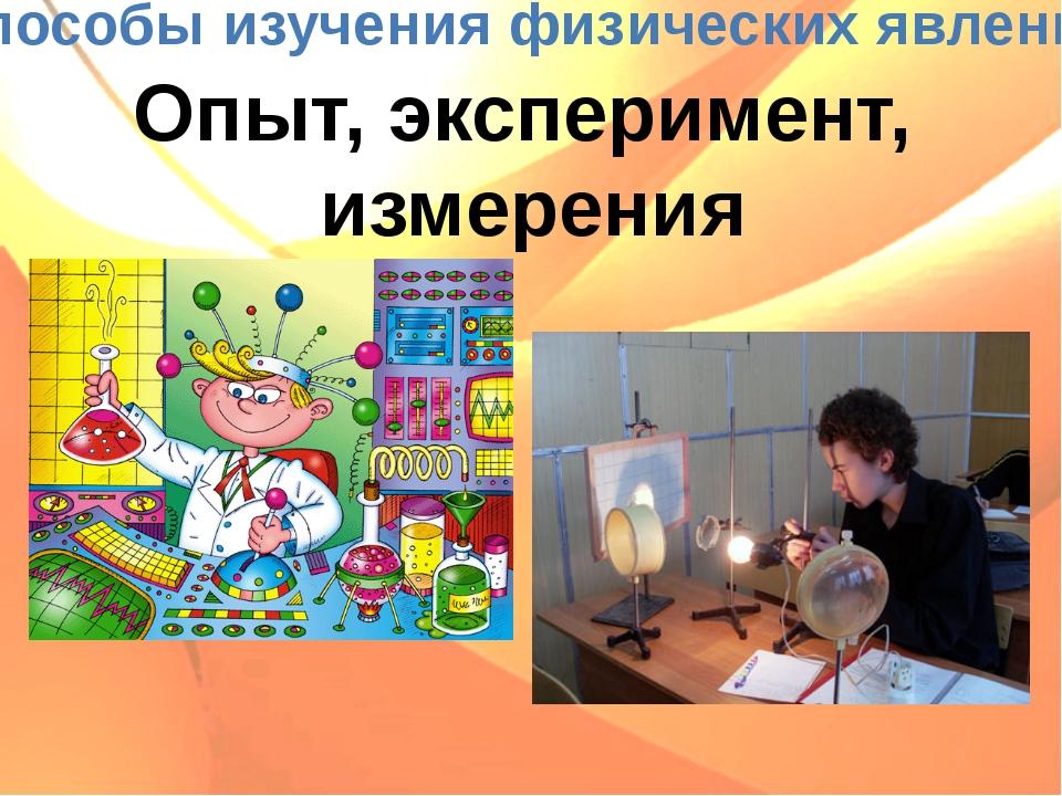 Способы изучения физических явлений Опыт, эксперимент, измерения