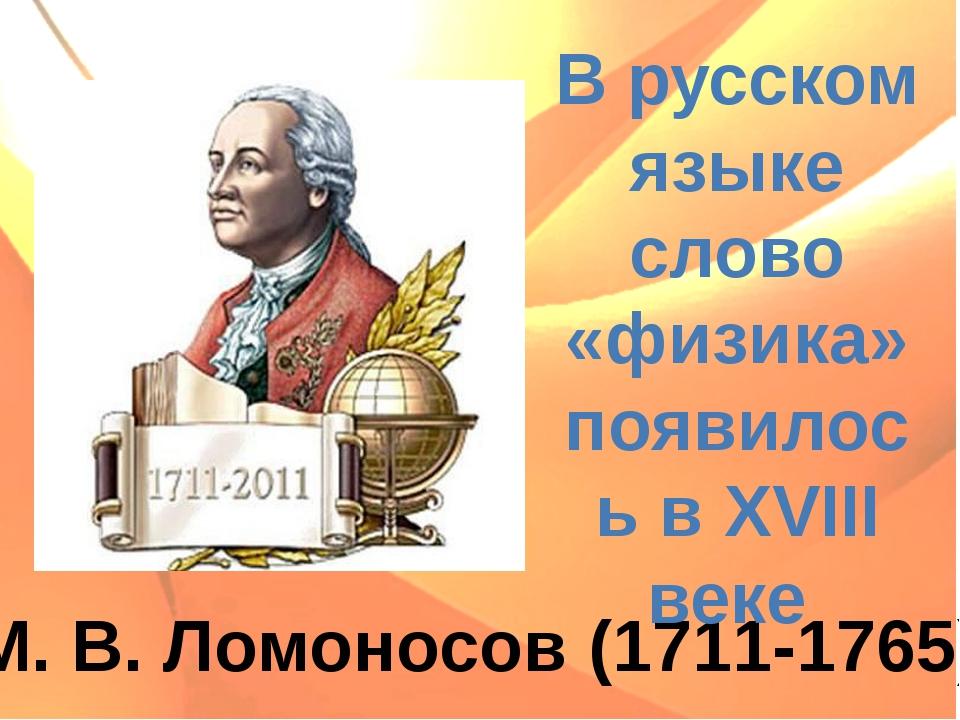 М. В. Ломоносов (1711-1765) В русском языке слово «физика» появилось в XVIII...