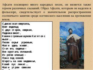 Афсати посвящено много народных песен, он является также героем различных ска