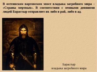 В осетинском нартовском эпосе владыка загробного мира – «Страны мертвых». В с
