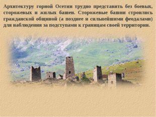 Архитектуру горной Осетии трудно представить без боевых, сторожевых и жилых б