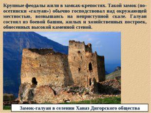 Крупные феодалы жили в замках-крепостях. Такой замок (по-осетински «галуан»)