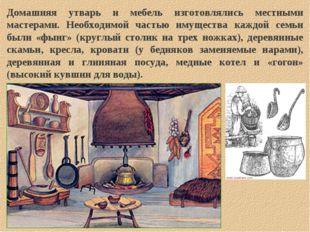 Домашняя утварь и мебель изготовлялись местными мастерами. Необходимой частью