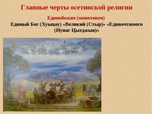 Главные черты осетинской религии Единобожие (монотеизм) Единый Бог (Хуыцау) «