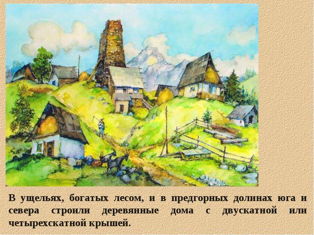 В ущельях, богатых лесом, и в предгорных долинах юга и севера строили деревян...