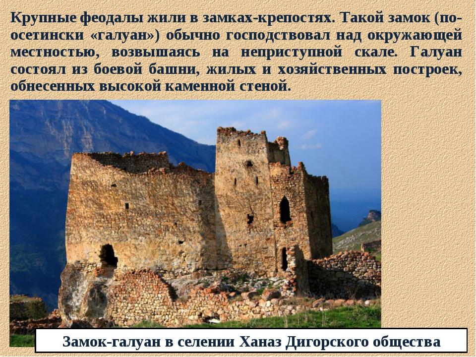 Крупные феодалы жили в замках-крепостях. Такой замок (по-осетински «галуан»)...