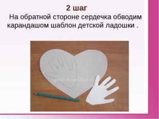 2 шаг На обратной стороне сердечка обводим карандашом шаблон детской ладошк