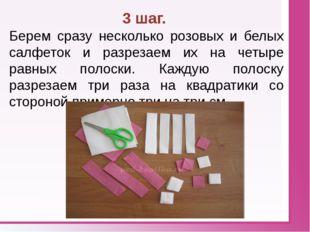 3 шаг. Берем сразу несколько розовых и белых салфеток и разрезаем их на четы
