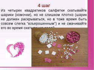 4 шаг Из четырех квадратиков салфетки скатывайте шарики (комочки), но не сли