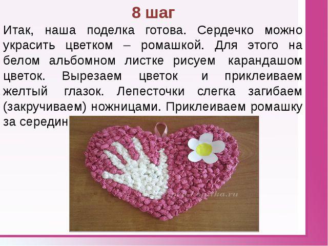 8 шаг Итак, наша поделка готова. Сердечко можно украсить цветком – ромашкой....