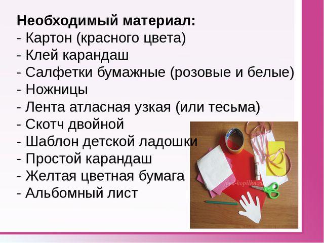 Необходимый материал: - Картон (красного цвета) - Клей карандаш - Салфетки б...