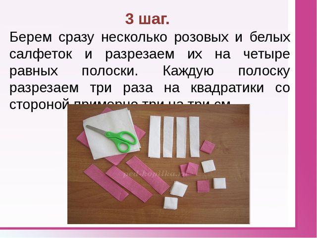 3 шаг. Берем сразу несколько розовых и белых салфеток и разрезаем их на четы...