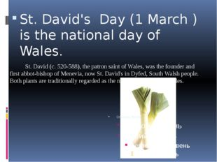 St. David's Day (1 March ) is the national day of Wales. St. David (c. 520-58