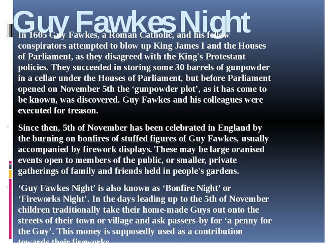 Guy Fawkes Night In 1605 Guy Fawkes, a Roman Catholic, and his fellow conspir...