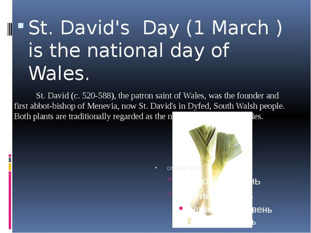 St. David's Day (1 March ) is the national day of Wales. St. David (c. 520-58...