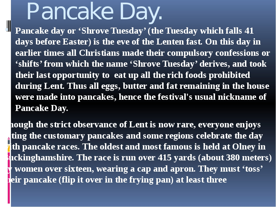 Pancake Day. Pancake day or 'Shrove Tuesday' (the Tuesday which falls 41 days...