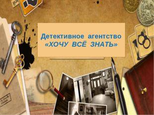 Детективное агентство «ХОЧУ ВСЁ ЗНАТЬ»