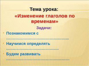 Тема урока: «Изменение глаголов по временам» Познакомимся с ………………………………………..
