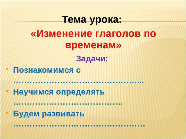 Тема урока: «Изменение глаголов по временам» Познакомимся с ……………………………………….....