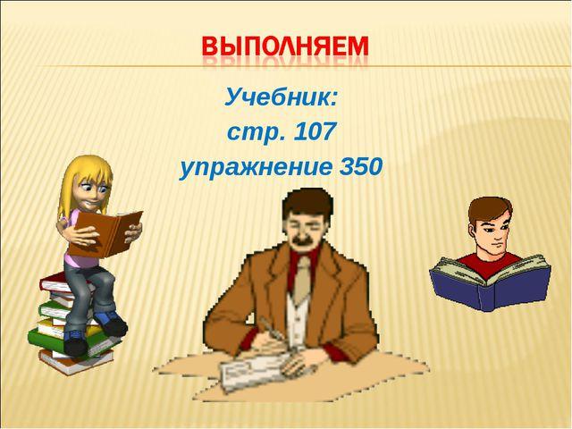 Учебник: стр. 107 упражнение 350