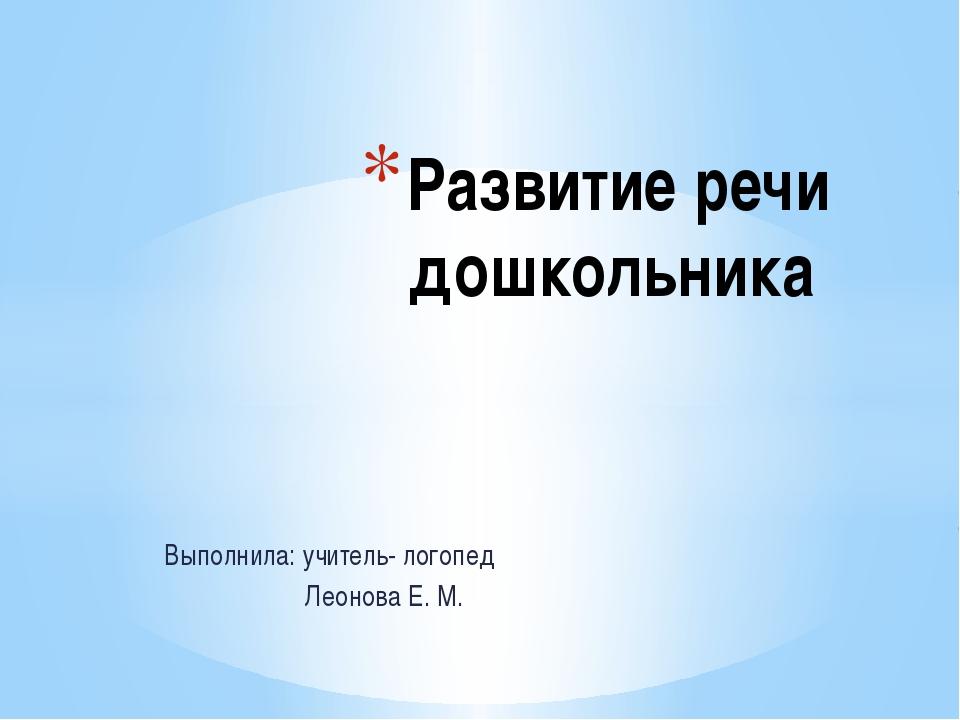 Выполнила: учитель- логопед Леонова Е. М. Развитие речи дошкольника
