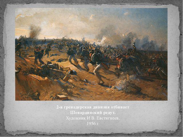 2-я гренадерская дивизия отбивает Шевардинский редут. Художник И.В. Евстигнее...