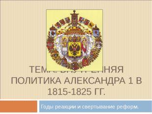 ТЕМА: ВНУТРЕННЯЯ ПОЛИТИКА АЛЕКСАНДРА 1 В 1815-1825 ГГ. Годы реакции и свертыв