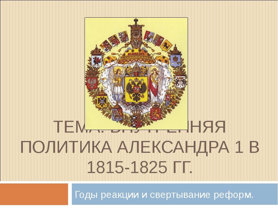ТЕМА: ВНУТРЕННЯЯ ПОЛИТИКА АЛЕКСАНДРА 1 В 1815-1825 ГГ. Годы реакции и свертыв...