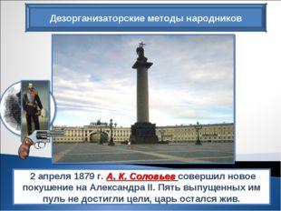 Дезорганизаторские методы народников 2 апреля 1879 г. А. К. Соловьев совершил