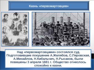 Над «первомартовцами» состоялся суд. Подготовившие покушение А.Желябов, С.Пе