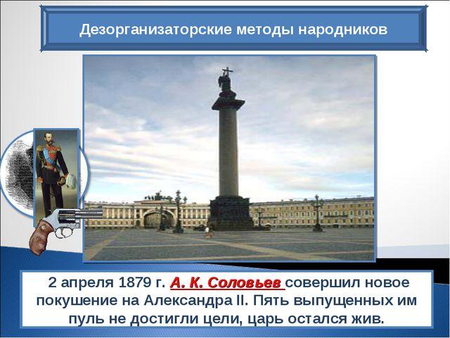 Дезорганизаторские методы народников 2 апреля 1879 г. А. К. Соловьев совершил...